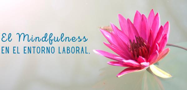 El Mindfulness en el entorno laboral, ¡conoce todo lo que puede hacer por tus empleados!